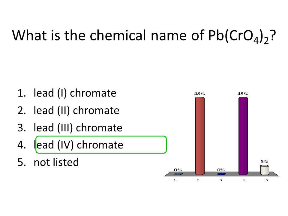 What is the chemical name of Pb(CrO 4 ) 2 ? 1.lead (I) chromate 2.lead (II) chromate 3.lead (III) chromate 4.lead (IV) chromate 5.not listed