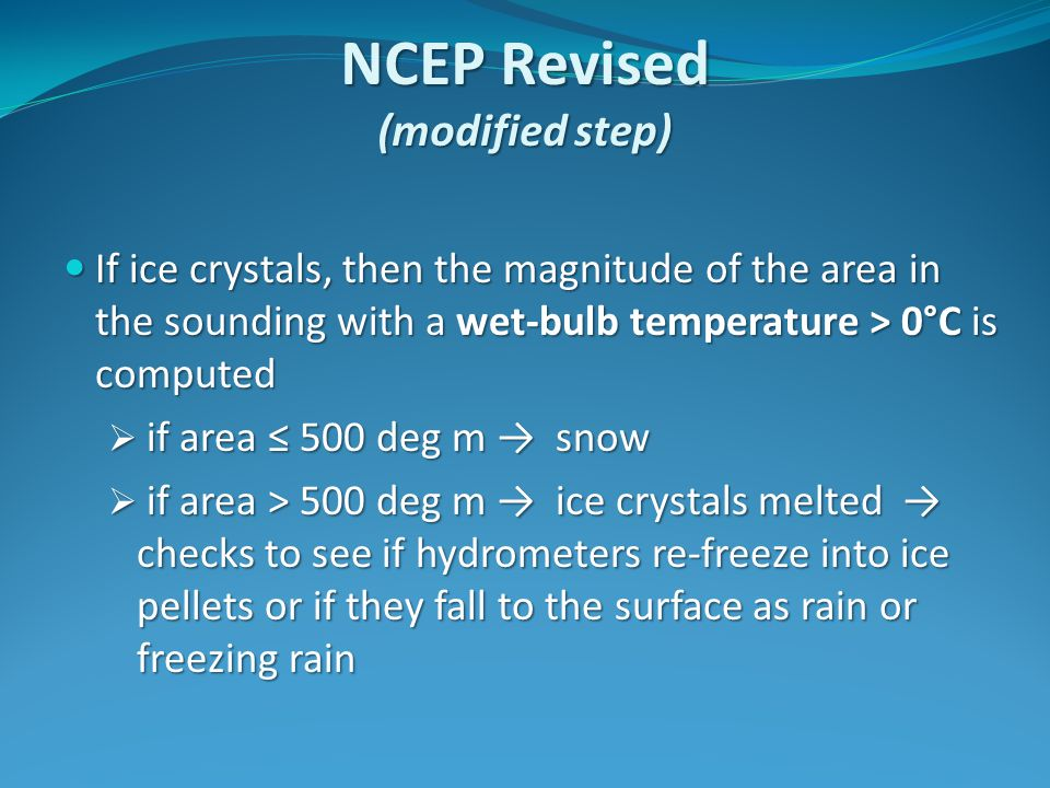 NCEP Revised (modified step) If ice crystals, then the magnitude of the area in the sounding with a wet-bulb temperature > 0°C is computed If ice crystals, then the magnitude of the area in the sounding with a wet-bulb temperature > 0°C is computed  if area ≤ 500 deg m → snow  if area > 500 deg m → ice crystals melted → checks to see if hydrometers re-freeze into ice pellets or if they fall to the surface as rain or freezing rain