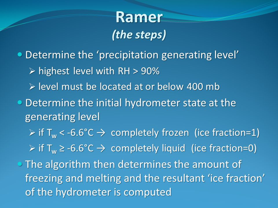 Ramer (the steps) Determine the 'precipitation generating level' Determine the 'precipitation generating level'  highest level with RH > 90%  level must be located at or below 400 mb Determine the initial hydrometer state at the generating level Determine the initial hydrometer state at the generating level  if T w < -6.6°C → completely frozen (ice fraction=1)  if T w ≥ -6.6°C → completely liquid (ice fraction=0) The algorithm then determines the amount of freezing and melting and the resultant 'ice fraction' of the hydrometer is computed The algorithm then determines the amount of freezing and melting and the resultant 'ice fraction' of the hydrometer is computed