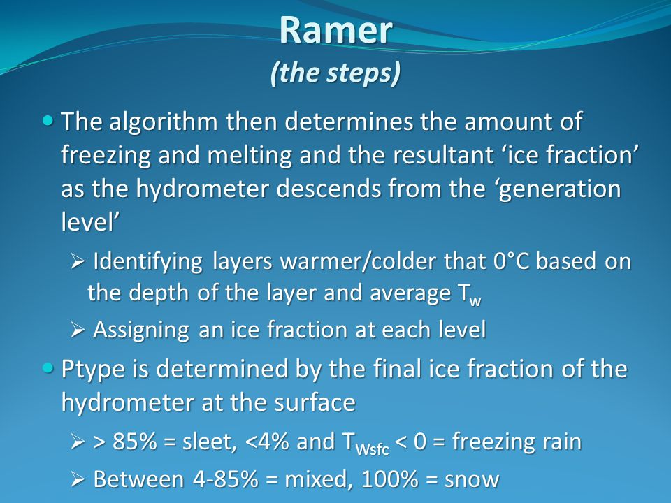 Ramer (the steps) The algorithm then determines the amount of freezing and melting and the resultant 'ice fraction' as the hydrometer descends from the 'generation level' The algorithm then determines the amount of freezing and melting and the resultant 'ice fraction' as the hydrometer descends from the 'generation level'  Identifying layers warmer/colder that 0°C based on the depth of the layer and average T w  Assigning an ice fraction at each level Ptype is determined by the final ice fraction of the hydrometer at the surface Ptype is determined by the final ice fraction of the hydrometer at the surface  > 85% = sleet, 85% = sleet, <4% and T Wsfc < 0 = freezing rain  Between 4-85% = mixed, 100% = snow