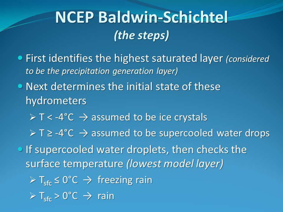 NCEP Baldwin-Schichtel (the steps) First identifies the highest saturated layer (considered to be the precipitation generation layer) First identifies the highest saturated layer (considered to be the precipitation generation layer) Next determines the initial state of these hydrometers Next determines the initial state of these hydrometers  T < -4°C → assumed to be ice crystals  T ≥ -4°C → assumed to be supercooled water drops If supercooled water droplets, then checks the surface temperature (lowest model layer) If supercooled water droplets, then checks the surface temperature (lowest model layer)  T sfc ≤ 0°C → freezing rain  T sfc > 0°C → rain