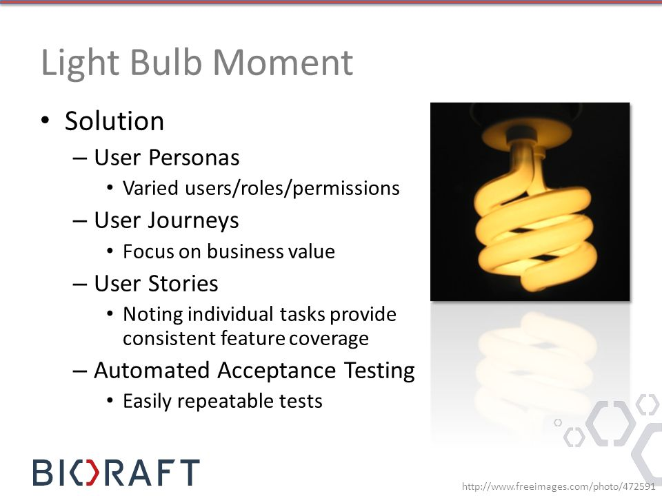 Light Bulb Moment http://www.freeimages.com/photo/472591 Solution – User Personas Varied users/roles/permissions – User Journeys Focus on business value – User Stories Noting individual tasks provide consistent feature coverage – Automated Acceptance Testing Easily repeatable tests