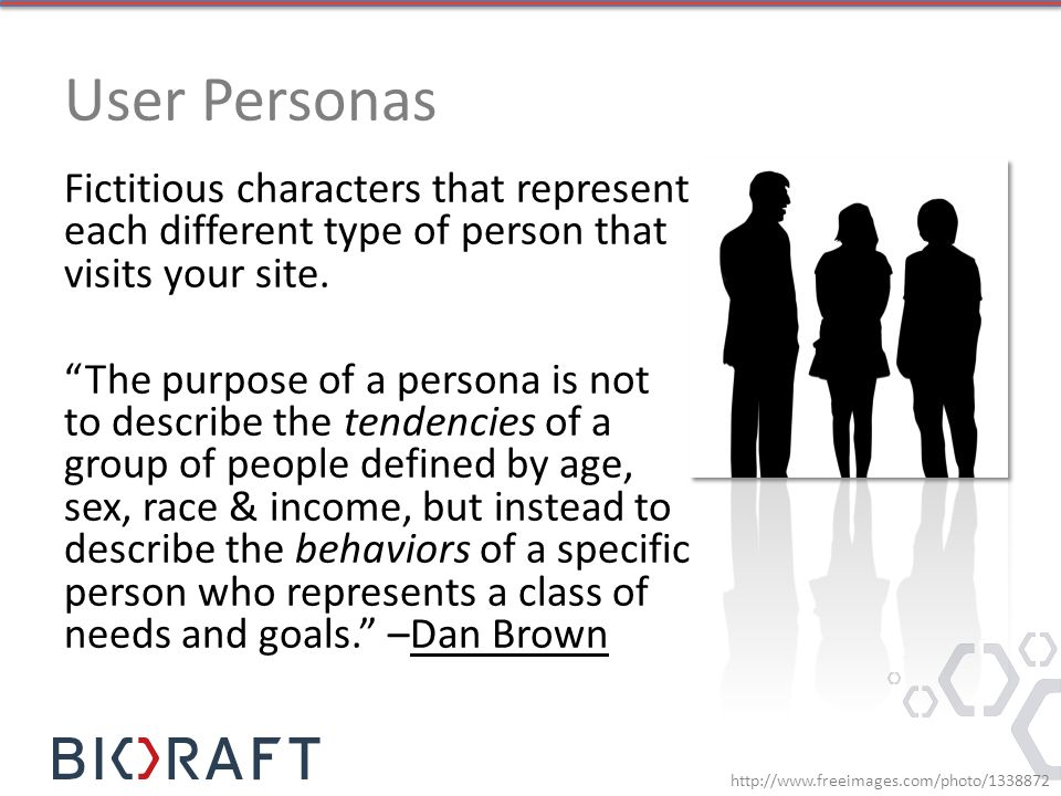User Personas Fictitious characters that represent each different type of person that visits your site.