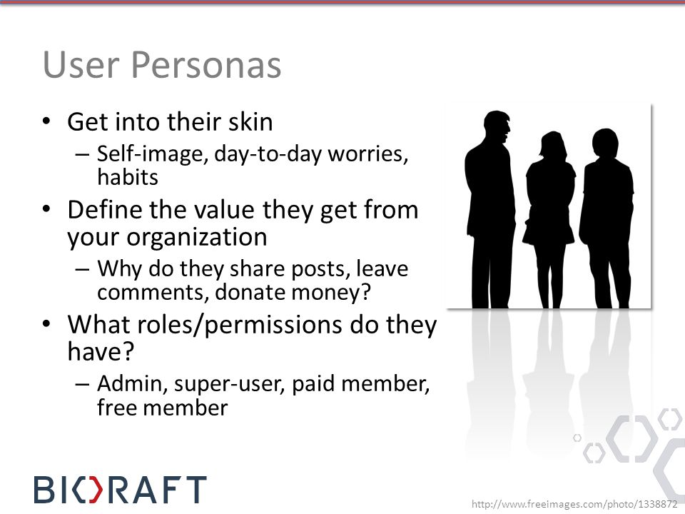 User Personas Get into their skin – Self-image, day-to-day worries, habits Define the value they get from your organization – Why do they share posts, leave comments, donate money.