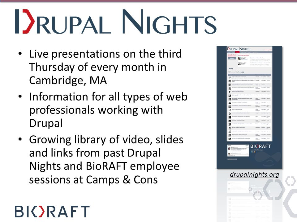 Live presentations on the third Thursday of every month in Cambridge, MA Information for all types of web professionals working with Drupal Growing library of video, slides and links from past Drupal Nights and BioRAFT employee sessions at Camps & Cons drupalnights.org