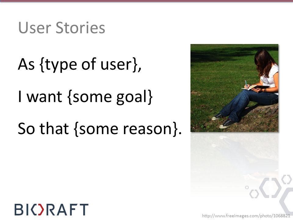 User Stories As {type of user}, I want {some goal} So that {some reason}.