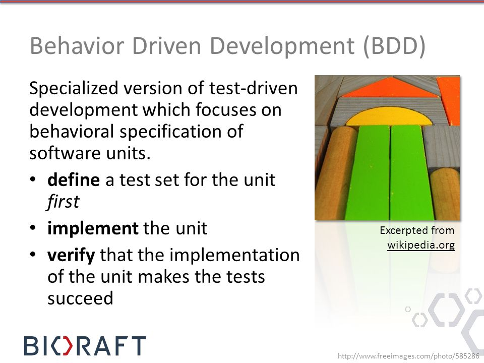 Behavior Driven Development (BDD) Specialized version of test-driven development which focuses on behavioral specification of software units.