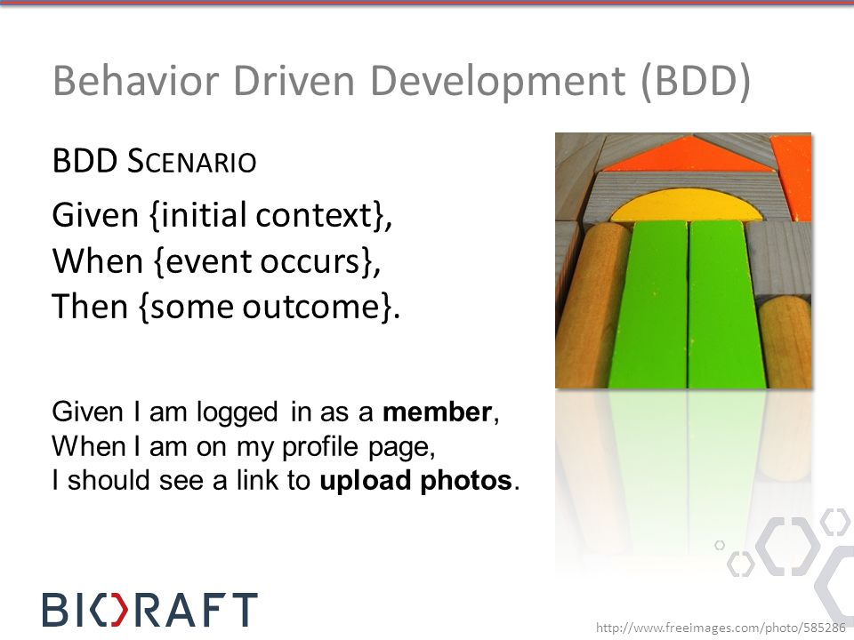 Behavior Driven Development (BDD) BDD S CENARIO Given {initial context}, When {event occurs}, Then {some outcome}.