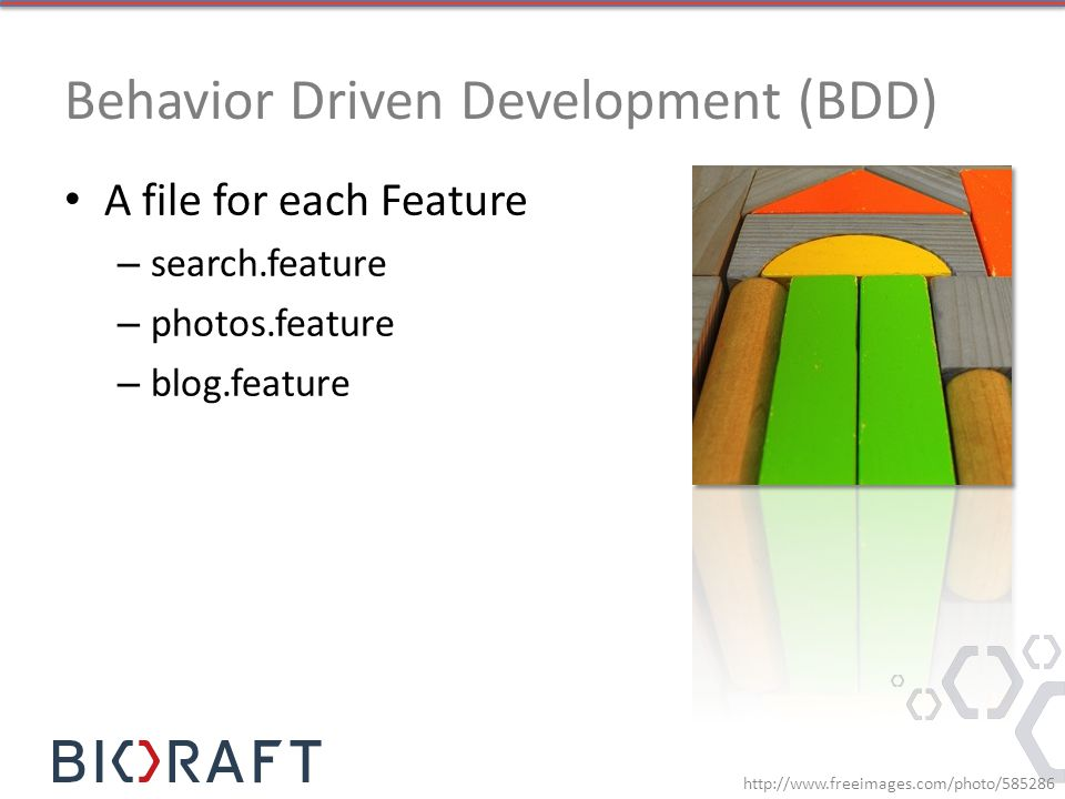 Behavior Driven Development (BDD) A file for each Feature – search.feature – photos.feature – blog.feature http://www.freeimages.com/photo/585286