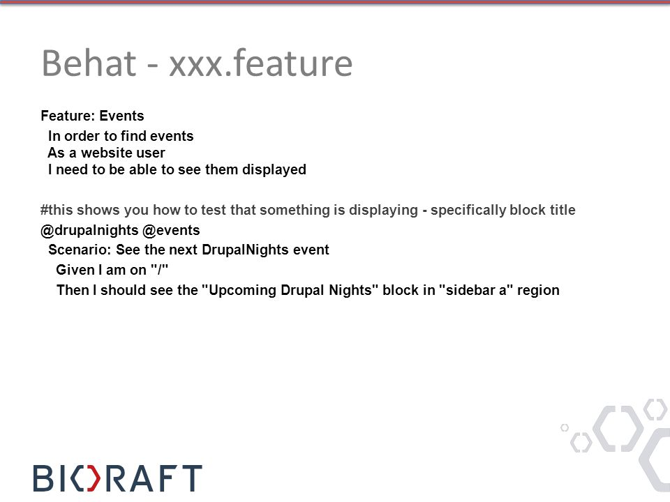 Behat - xxx.feature Feature: Events In order to find events As a website user I need to be able to see them displayed #this shows you how to test that something is displaying - specifically block title @drupalnights @events Scenario: See the next DrupalNights event Given I am on / Then I should see the Upcoming Drupal Nights block in sidebar a region