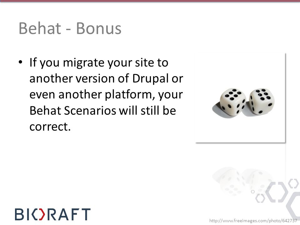 Behat - Bonus If you migrate your site to another version of Drupal or even another platform, your Behat Scenarios will still be correct.