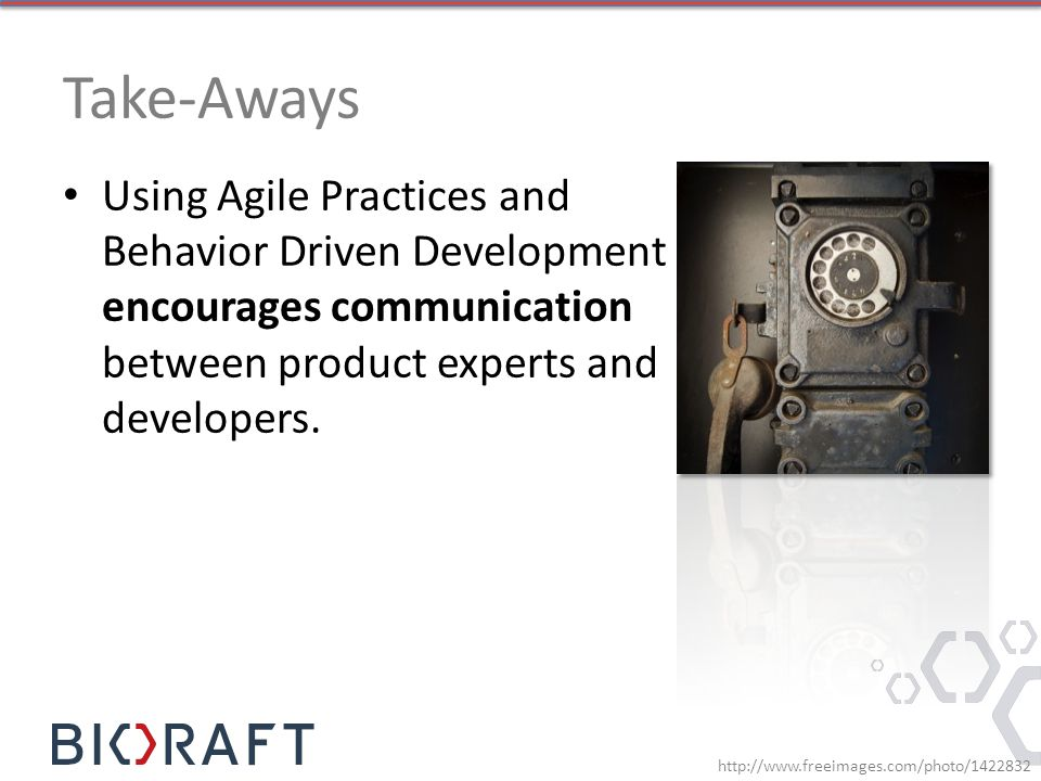 Take-Aways Using Agile Practices and Behavior Driven Development encourages communication between product experts and developers.