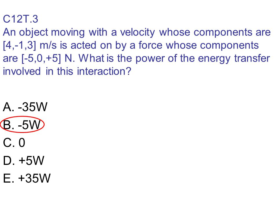 C12T.3 An object moving with a velocity whose components are [4,-1,3] m/s is acted on by a force whose components are [-5,0,+5] N.