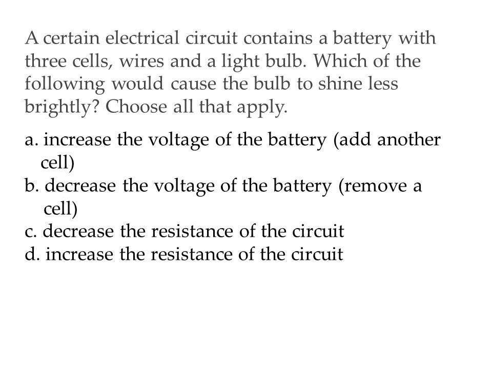 A certain electrical circuit contains a battery with three cells, wires and a light bulb.