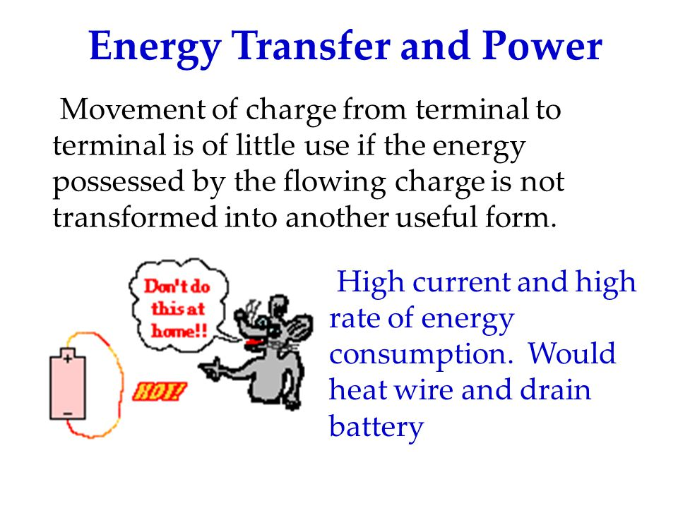 Energy Transfer and Power Movement of charge from terminal to terminal is of little use if the energy possessed by the flowing charge is not transformed into another useful form.