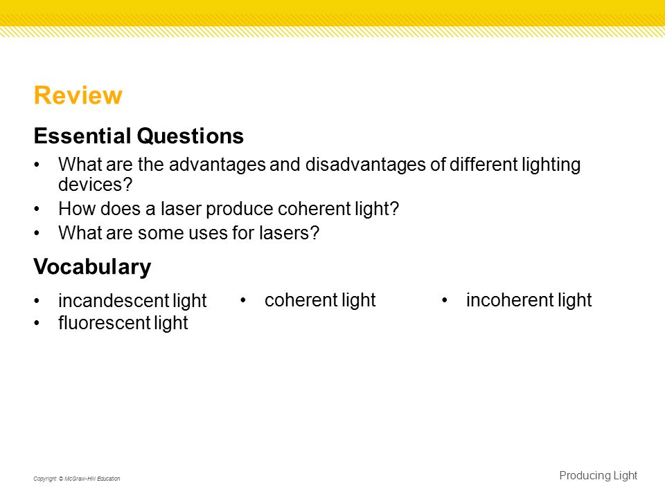 Producing Light Copyright © McGraw-Hill Education Review Essential Questions What are the advantages and disadvantages of different lighting devices.