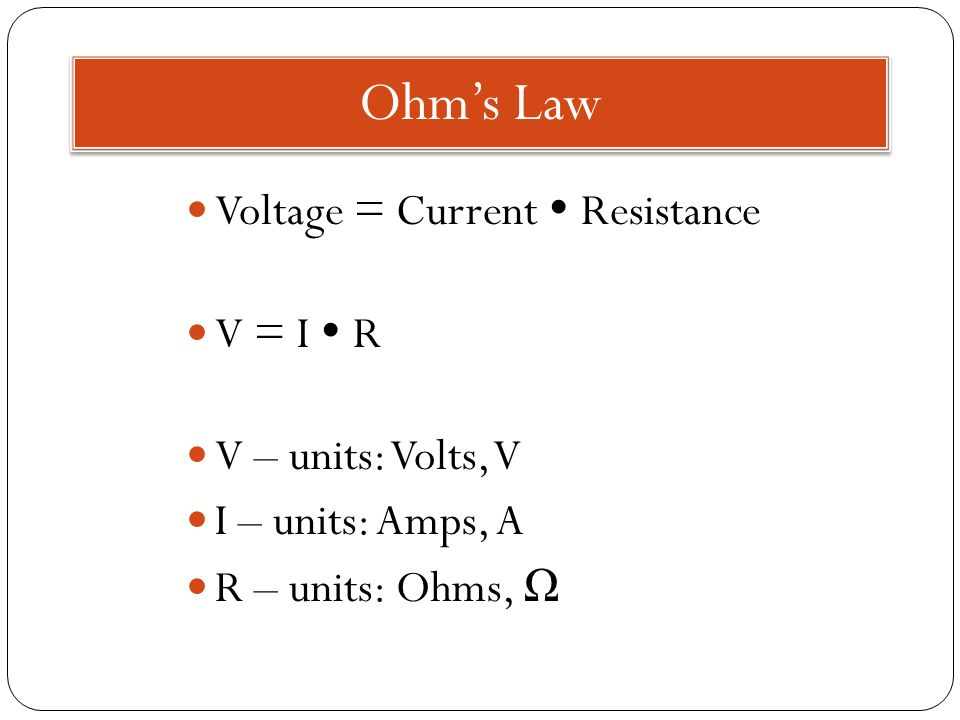 Ohm's Law Voltage = Current  Resistance V = I  R V – units: Volts, V I – units: Amps, A R – units: Ohms, Ω