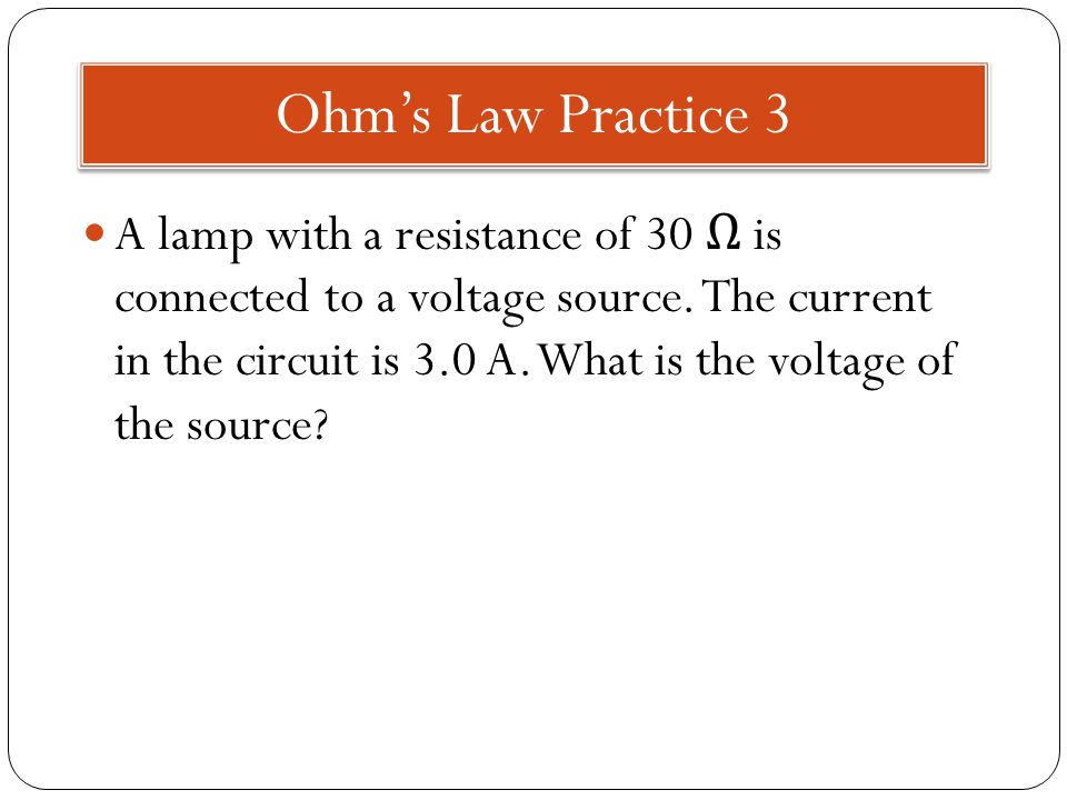 Ohm's Law Practice 3 A lamp with a resistance of 30 Ω is connected to a voltage source.