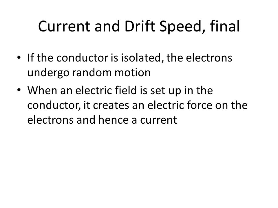 Current and Drift Speed, final If the conductor is isolated, the electrons undergo random motion When an electric field is set up in the conductor, it creates an electric force on the electrons and hence a current