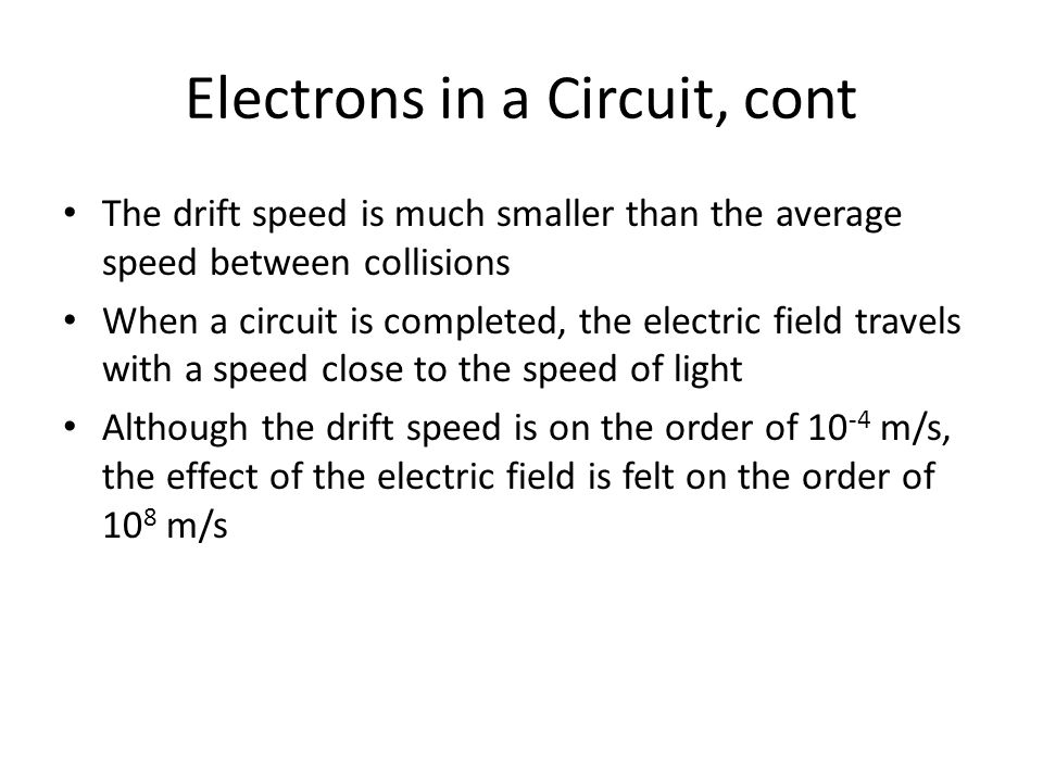 Electrons in a Circuit, cont The drift speed is much smaller than the average speed between collisions When a circuit is completed, the electric field travels with a speed close to the speed of light Although the drift speed is on the order of 10 -4 m/s, the effect of the electric field is felt on the order of 10 8 m/s