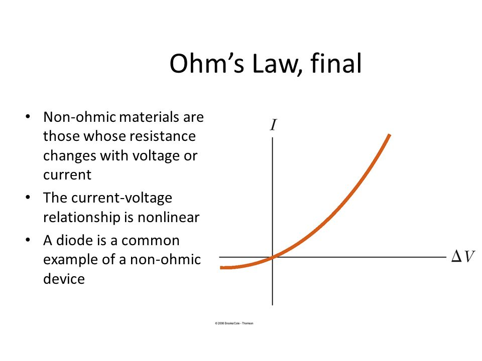 Ohm's Law, final Non-ohmic materials are those whose resistance changes with voltage or current The current-voltage relationship is nonlinear A diode is a common example of a non-ohmic device
