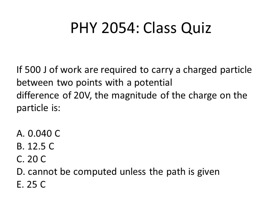 PHY 2054: Class Quiz If 500 J of work are required to carry a charged particle between two points with a potential difference of 20V, the magnitude of the charge on the particle is: A.