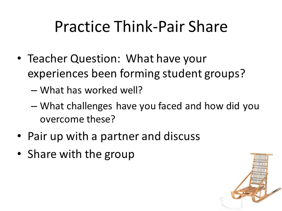 Practice Think-Pair Share Teacher Question: What have your experiences been forming student groups.