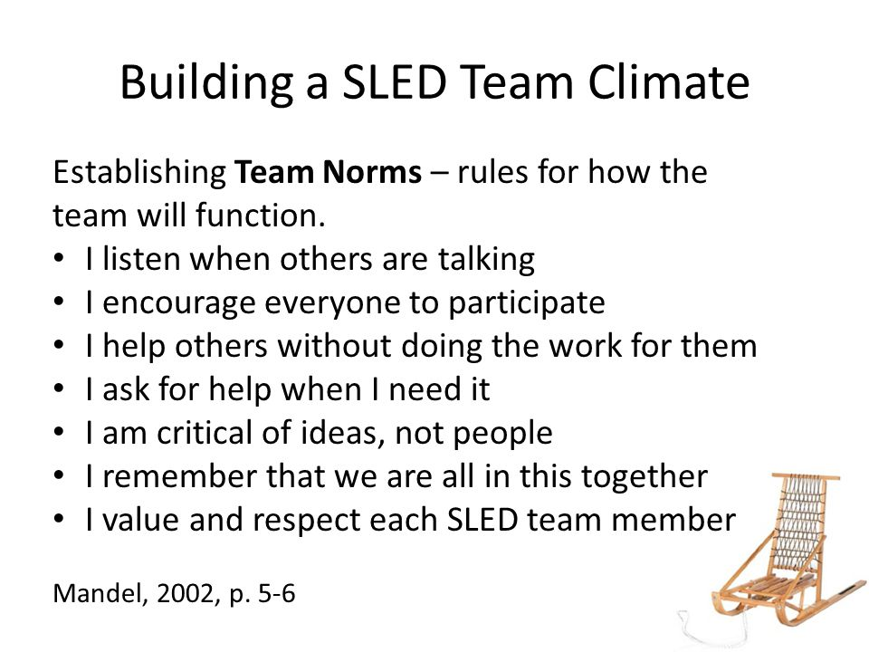Building a SLED Team Climate Establishing Team Norms – rules for how the team will function.