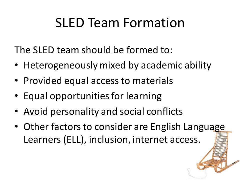 SLED Team Formation The SLED team should be formed to: Heterogeneously mixed by academic ability Provided equal access to materials Equal opportunities for learning Avoid personality and social conflicts Other factors to consider are English Language Learners (ELL), inclusion, internet access.