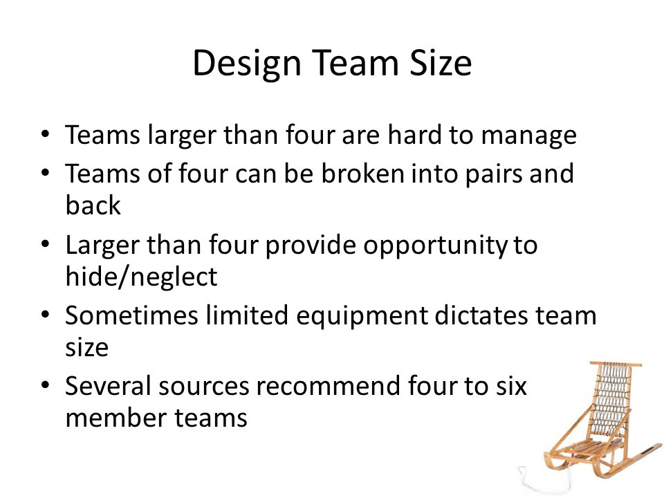Design Team Size Teams larger than four are hard to manage Teams of four can be broken into pairs and back Larger than four provide opportunity to hide/neglect Sometimes limited equipment dictates team size Several sources recommend four to six member teams