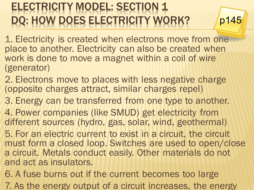 1. Electricity is created when electrons move from one place to another. Electricity can also be created when work is done to move a magnet within a c