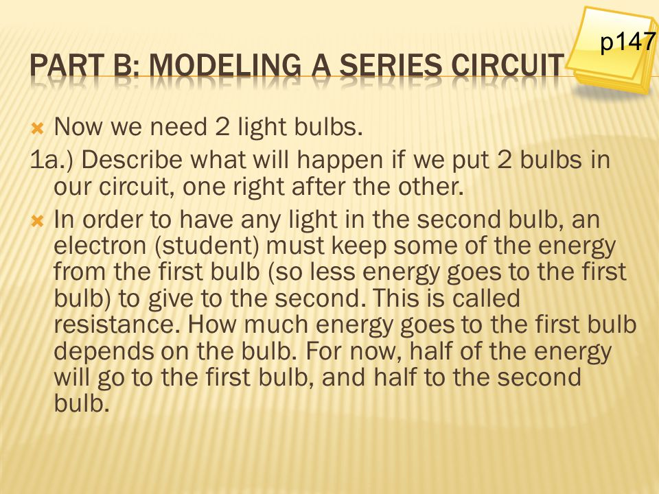  Now we need 2 light bulbs. 1a.) Describe what will happen if we put 2 bulbs in our circuit, one right after the other.  In order to have any light