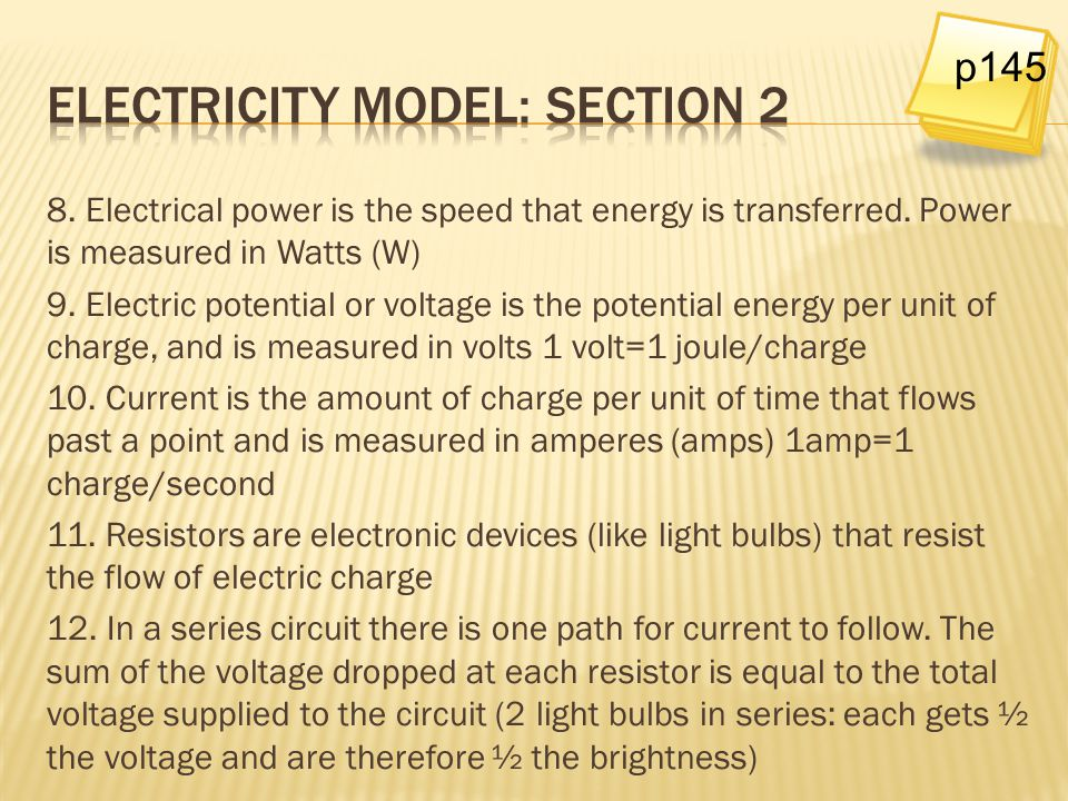 8. Electrical power is the speed that energy is transferred. Power is measured in Watts (W) 9. Electric potential or voltage is the potential energy p