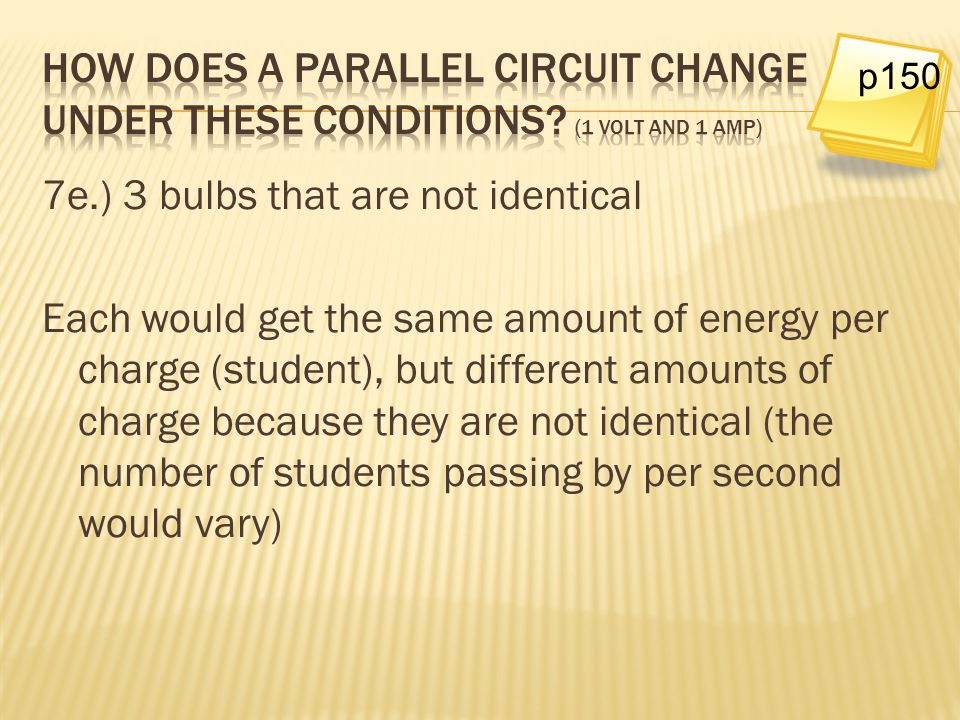 7e.) 3 bulbs that are not identical Each would get the same amount of energy per charge (student), but different amounts of charge because they are no