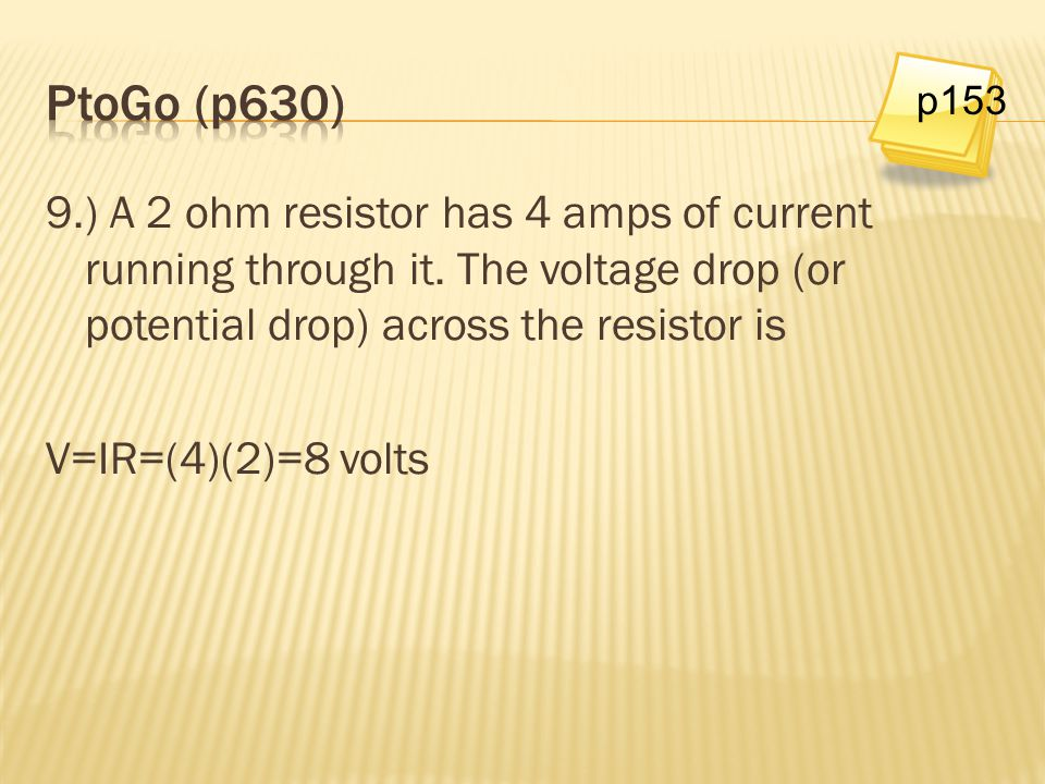 9.) A 2 ohm resistor has 4 amps of current running through it. The voltage drop (or potential drop) across the resistor is V=IR=(4)(2)=8 volts p153