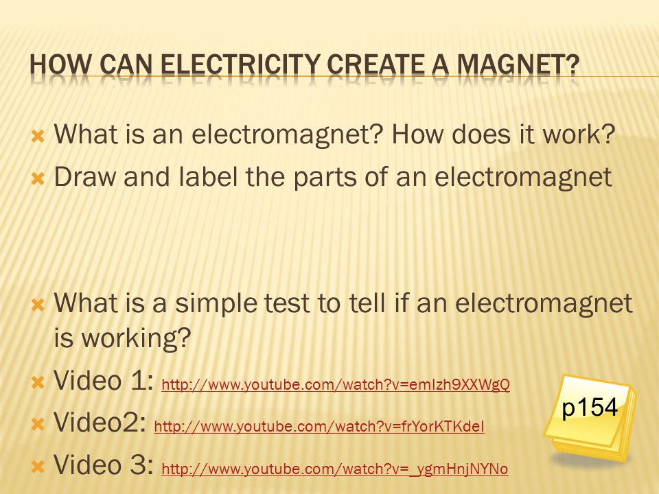  What is an electromagnet? How does it work?  Draw and label the parts of an electromagnet  What is a simple test to tell if an electromagnet is wo