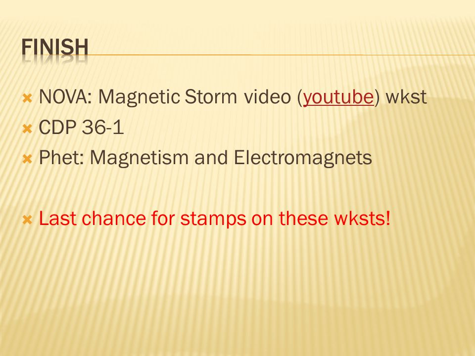  NOVA: Magnetic Storm video (youtube) wkstyoutube  CDP 36-1  Phet: Magnetism and Electromagnets  Last chance for stamps on these wksts!