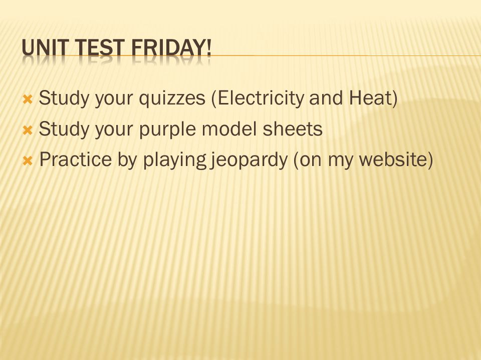  Study your quizzes (Electricity and Heat)  Study your purple model sheets  Practice by playing jeopardy (on my website)