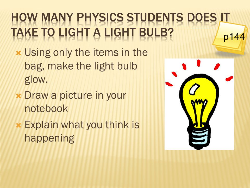  Using only the items in the bag, make the light bulb glow.  Draw a picture in your notebook  Explain what you think is happening p144