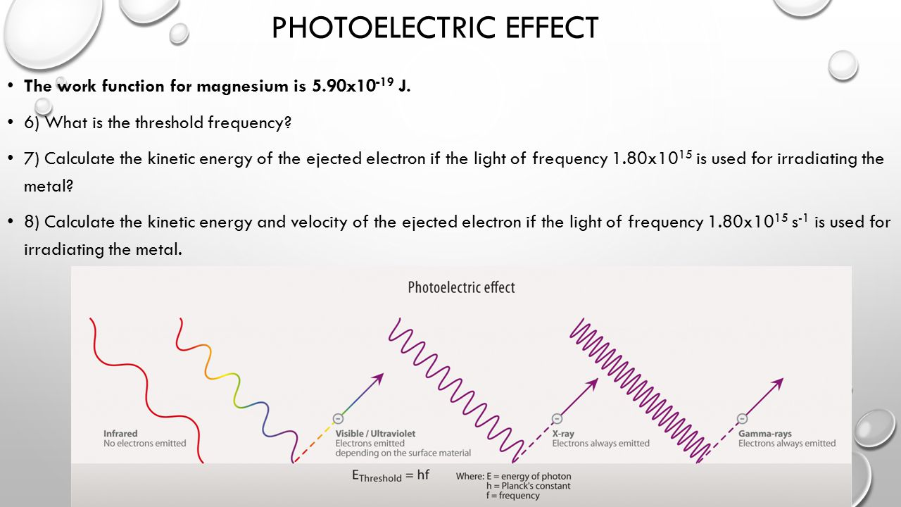 PHOTOELECTRIC EFFECT The work function for magnesium is 5.90x10 -19 J. 6) What is the threshold frequency? 7) Calculate the kinetic energy of the ejec