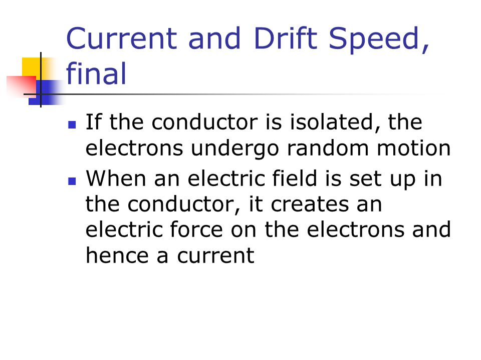 Current and Drift Speed, final If the conductor is isolated, the electrons undergo random motion When an electric field is set up in the conductor, it