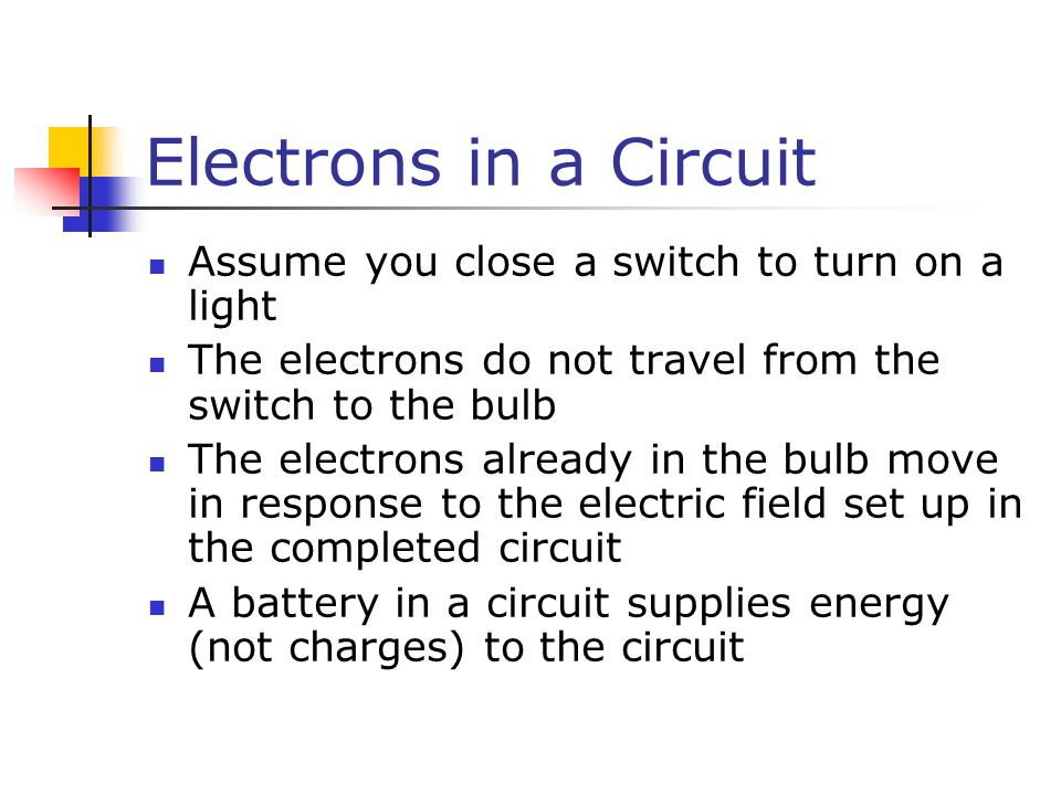 Electrons in a Circuit Assume you close a switch to turn on a light The electrons do not travel from the switch to the bulb The electrons already in the bulb move in response to the electric field set up in the completed circuit A battery in a circuit supplies energy (not charges) to the circuit