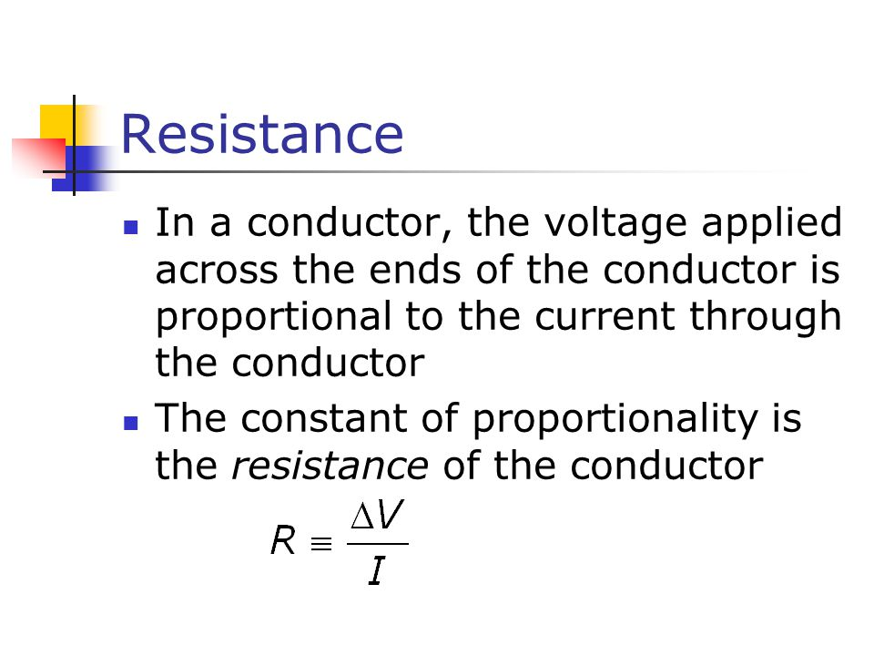 Resistance In a conductor, the voltage applied across the ends of the conductor is proportional to the current through the conductor The constant of proportionality is the resistance of the conductor