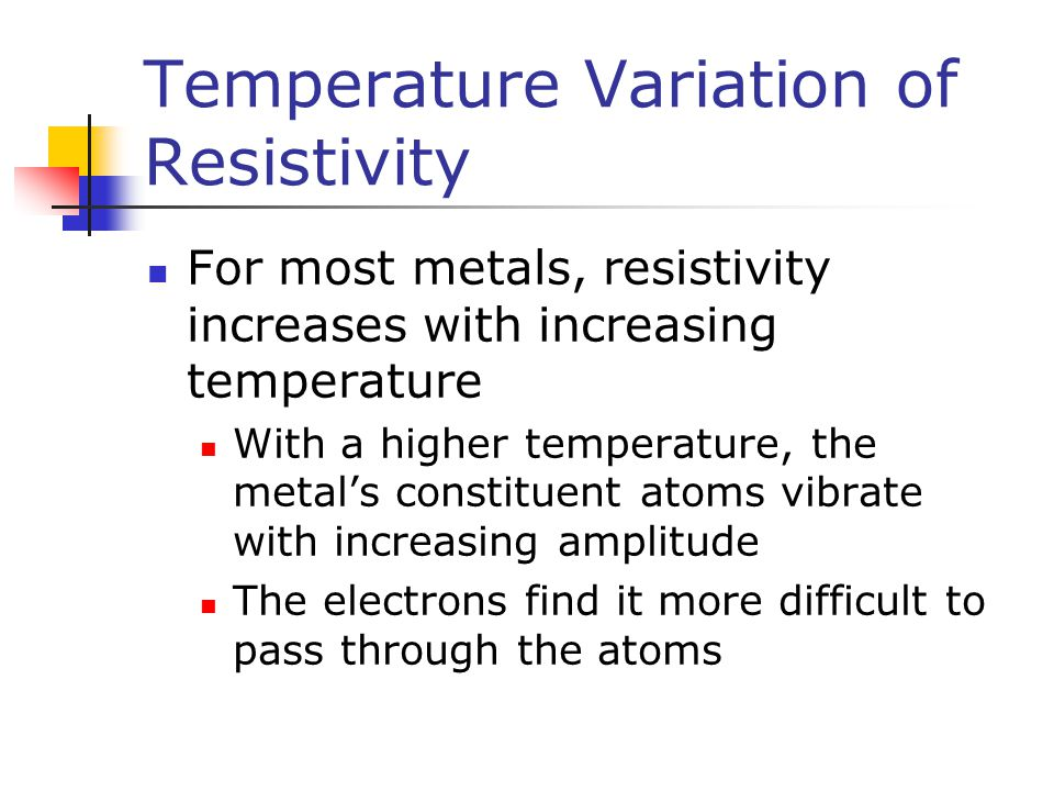 Temperature Variation of Resistivity For most metals, resistivity increases with increasing temperature With a higher temperature, the metal's constit