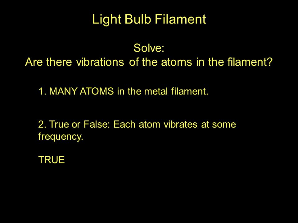 1. MANY ATOMS in the metal filament. 2. True or False: Each atom vibrates at some frequency.