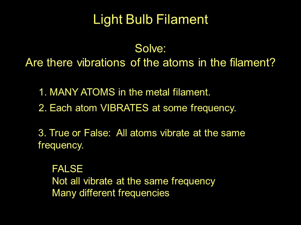 1. MANY ATOMS in the metal filament. 2. Each atom VIBRATES at some frequency.