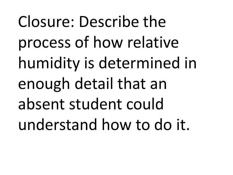 Closure: Describe the process of how relative humidity is determined in enough detail that an absent student could understand how to do it.