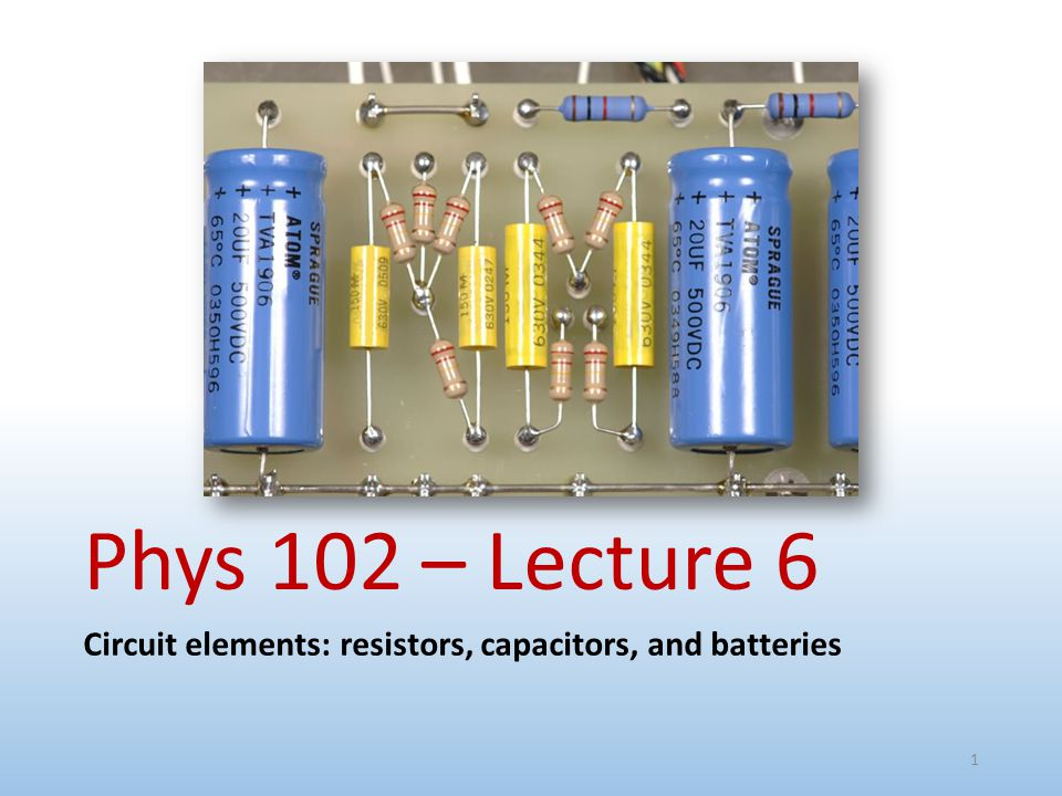 Phys 102 – Lecture 6 Circuit elements: resistors, capacitors, and batteries 1