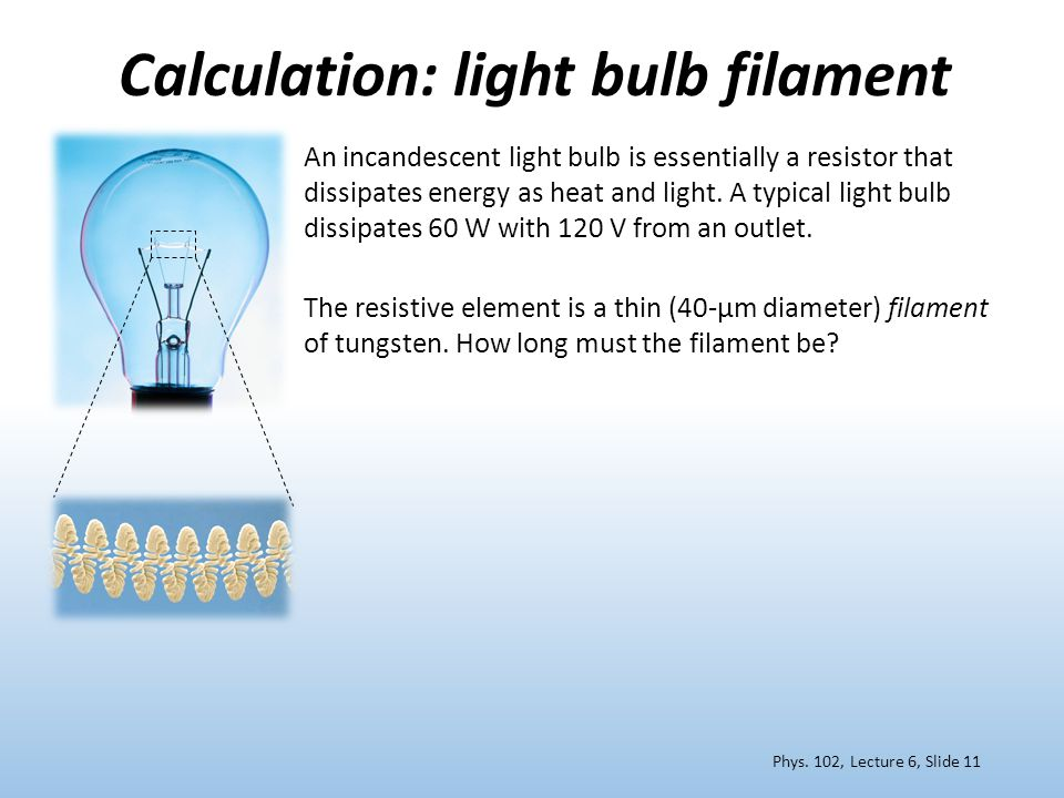 Calculation: light bulb filament An incandescent light bulb is essentially a resistor that dissipates energy as heat and light. A typical light bulb d