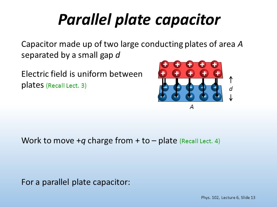 Parallel plate capacitor Work to move +q charge from + to – plate (Recall Lect. 4) Electric field is uniform between plates (Recall Lect. 3) For a par